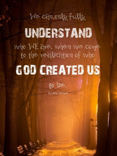 We can only fully understand who we are, when we come to the realization of who god created us to be. kristina johnson