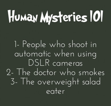 Human mysteries 101 1- people who shoot in automatic when using dslr cameras2- the doctor who smokes3- the overweight salad eater