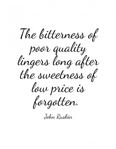 The bitterness of poor quality lingers long after the sweetness of low price is forgotten. john ruskin