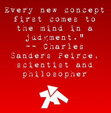 """Every new concept first comes to the mind in a judgment."""" -- charles sanders peirce, scientist and philosopher"""