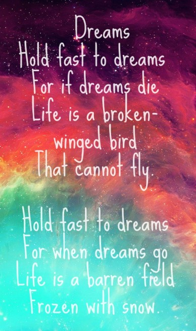 Dreams hold fast to dreams for if dreams die life is a broken-winged bird that cannot fly. hold fast to dreams for when dreams go life is a barren field frozen with snow.