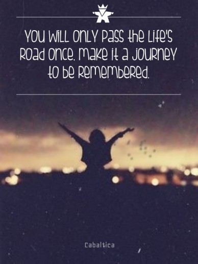 You will only pass the life's road once, make it a journey to be remembered. cabaltica