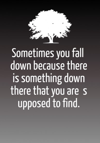 Sometimes you fall down because there is something down there that you are supposed to find.
