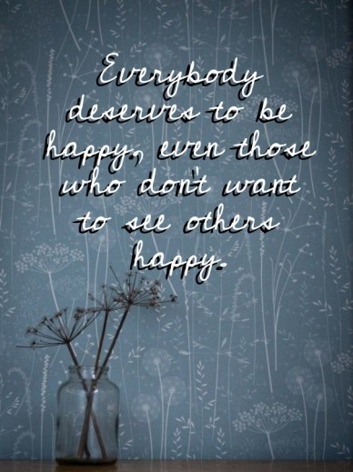 Everybody deserves to be happy, even those who don't want to see others happy.