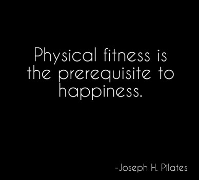 Physical fitness is the prerequisite to happiness. -joseph h. pilates