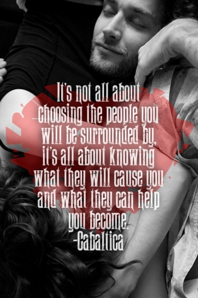 It's not all about choosing the people you will be surrounded by, it's all about knowing what they will cause you and what they can help you become. -cabaltica