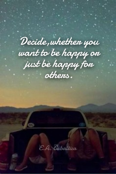 Decide,whether you want to be happy or just be happy for others. e.a. cabaltica