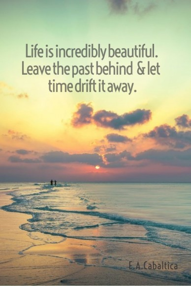 Life is incredibly beautiful. leave the past behind & let time drift it away. e.a.cabaltica