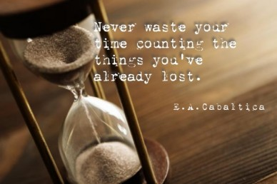 Never waste your time counting the things you've already lost. e.a.cabaltica