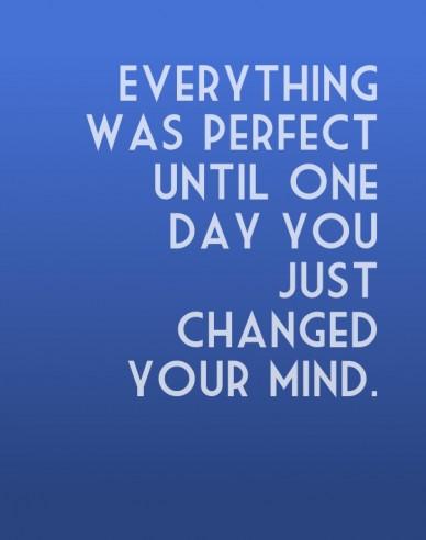 Everything was perfect until one day you just changed your mind.
