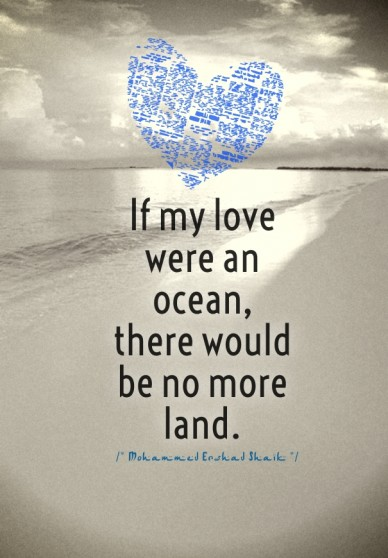 If my love were an ocean, there would be no more land. /* mohammed ershad shaik */