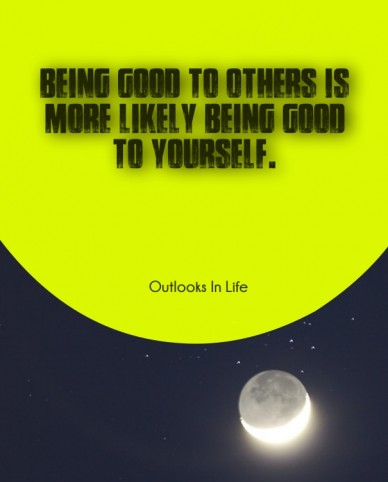 Being good to others is more likely being good to yourself. outlooks in life