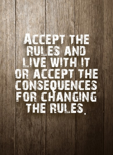 Accept the rules and live with it or accept the consequences for changing the rules.