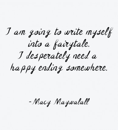 I am going to write myself into a fairytale. i desperately need a happy ending somewhere. -macy maywalall