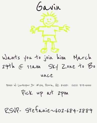 Wants you to join him march 29th @ 11am sky zone to bounce 9040 w larkspur dr #134, peoria, az 85381 (623) 979-4000pick up at 2pm rsvp- stefanie~602-684-2889 gavin