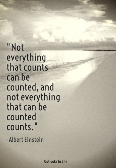 """""""not everything that counts can be counted, and not everything that can be counted counts."""" -albert einstein outlooks in life"""