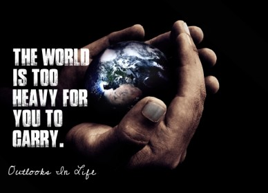 The world is too heavy for you to carry. outlooks in life