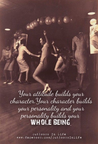 Your attitude builds your character.your character builds your personality and your personality builds your whole being. outlooks in life www.facebook.com/outlooksinlife