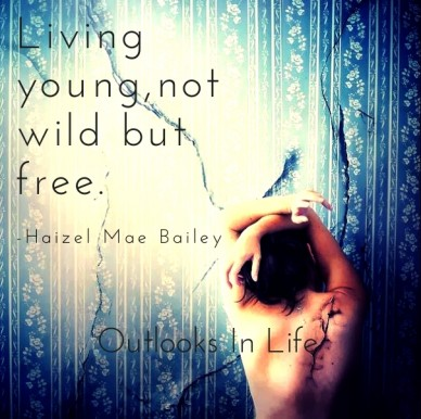 Living young,not wild but free. -haizel mae bailey -haizel mae bailey outlooks in life