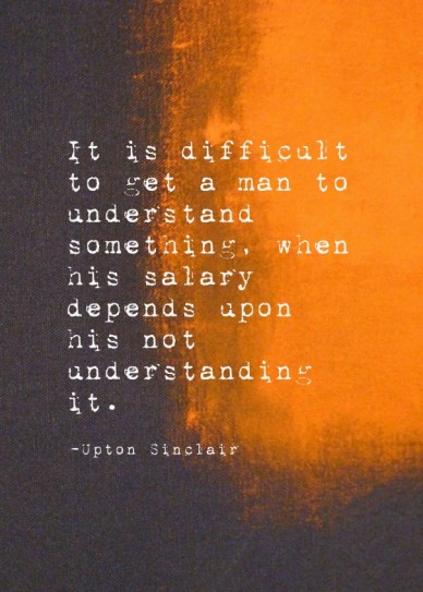 It is difficult to get a man to understand something, when his salary depends upon his not understanding it. -upton sinclair