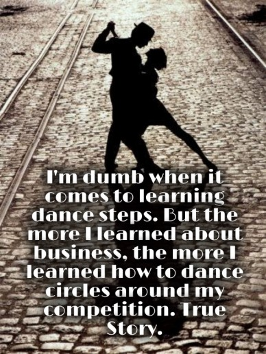 I'm dumb when it comes to learning dance steps. but the more i learned about business, the more i learned how to dance circles around my competition. true story.