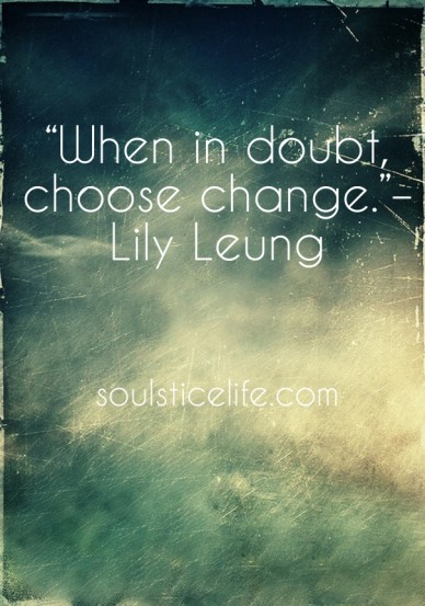 """""""when in doubt, choose change.""""– lily leung soulsticelife.com"""