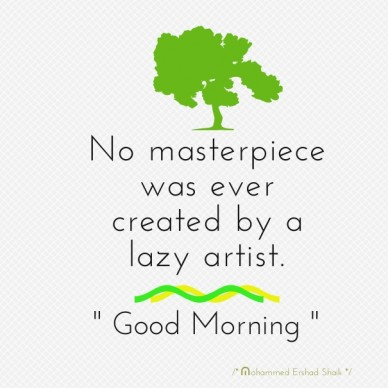 """No masterpiece was ever created by a lazy artist. """" good morning """" /* mohammed ershad shaik */"""