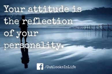 Your attitude is the reflection of your personality. /outlooksinlife