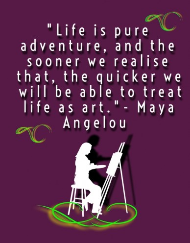 """""""life is pure adventure, and the sooner we realise that, the quicker we will be able to treat life as art.""""- maya angelou"""