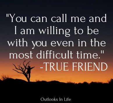 """""""you can call me and i am willing to be with you even in the most difficult time.'' -true friend outlooks in life"""