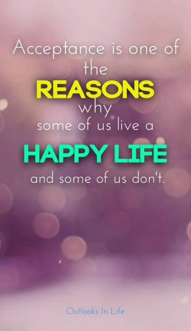 Acceptance is one of the reasons why some of us live a happy life and some of us don't. outlooks in life