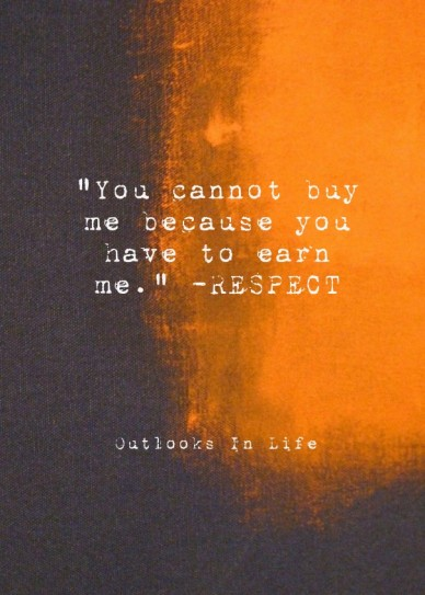 """""""you cannot buy me because you have to earn me."""" -respect outlooks in life"""