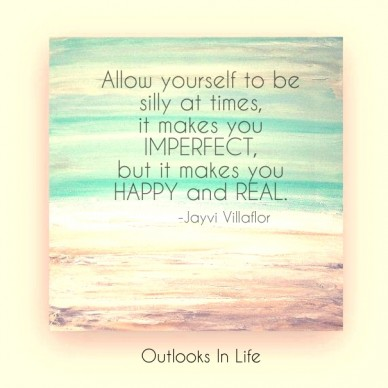 Allow yourself to be silly at times, it makes you imperfect, but it makes you happy and real. -jayvi villaflor outlooks in life