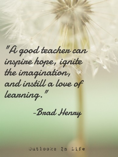 """""""a good teacher can inspire hope, ignite the imagination, and instill a love of learning."""" -brad henry outlooks in life"""