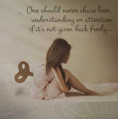 One should never chase love, understanding or attention if it's not given back freely..