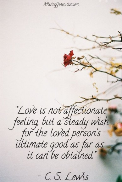 """love is not affectionate feeling, but a steady wishfor the loved person'sultimate good as far as it can be obtained."" - c. s. lewis arisinggeneration.com"