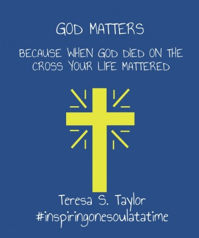 God matters because when god died on the cross your life mattered teresa s. taylor #inspiringonesoulatatime