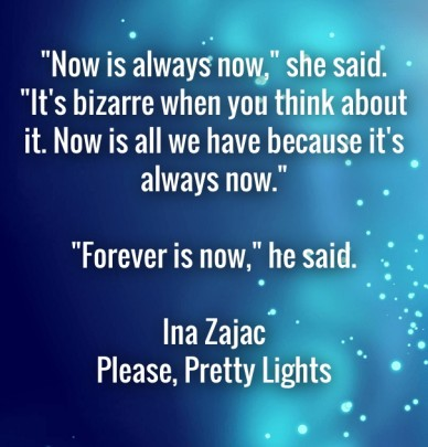 """""""now is always now,"""" she said. """"it's bizarre when you think about it. now is all we have because it's always now."""" """"forever is now,"""" he said. ina zajacplease, pretty lights"""