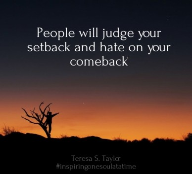 People will judge your setback and hate on your comeback teresa s. taylor #inspiringonesoulatatime