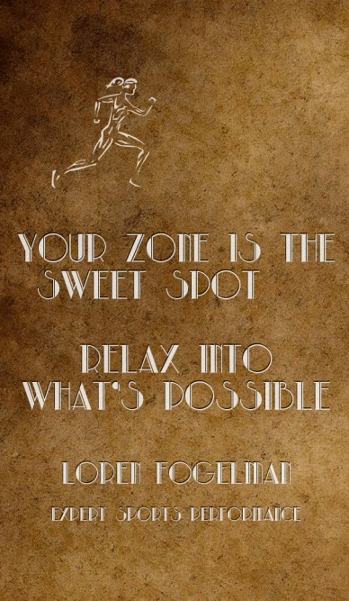 Your zone is the sweet spot relax into what's possible loren fogelmanexpert sports performance
