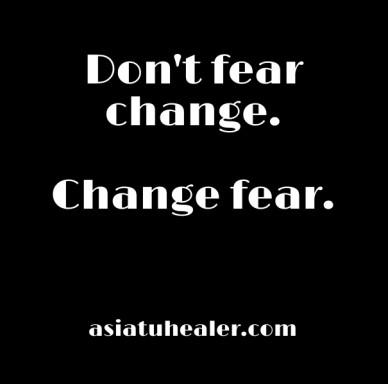 Don't fear change. change fear. asiatuhealer.com