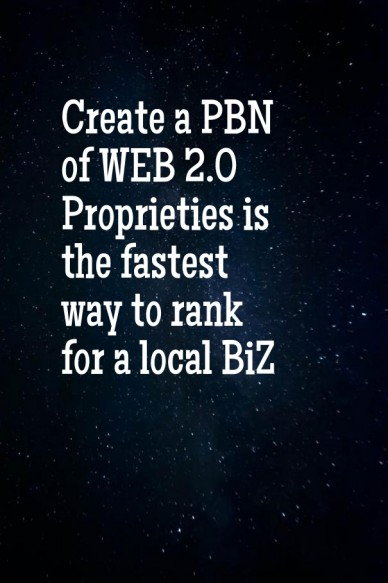 Create a pbn of web 2.0 proprieties is the fastest way to rank for a local biz