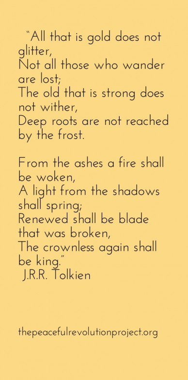 """""""all that is gold does not glitter,not all those who wander are lost;the old that is strong does not wither,deep roots are not reached by the frost.from the ashes a fire shall"""
