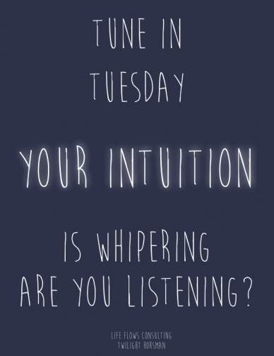Tune in tuesday your intuition is whipering are you listening? life flows consulting twilight horsman