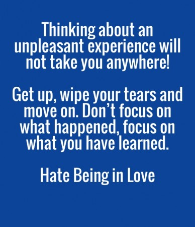 Thinking about an unpleasant experience will not take you anywhere! get up, wipe your tears and move on. don't focus on what happened, focus on what you have learned. hate bei