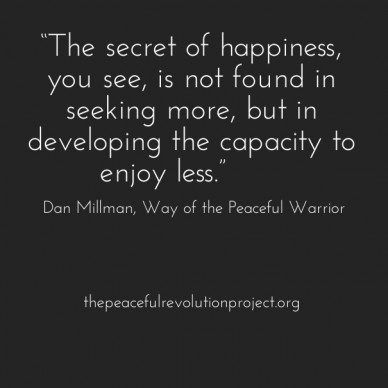 """""""the secret of happiness, you see, is not found in seeking more, but in developing the capacity to enjoy less."""" ― dan millman, way of the peaceful warrior thepeacefulrevolutio"""