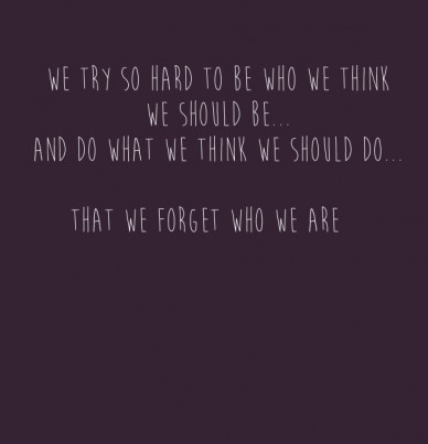 We try so hard to be who we think we should be... and do what we think we should do... that we forget who we are
