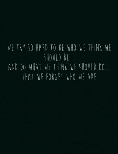 We try so hard to be who we think we should be... and do what we think we should do...that we forget who we are