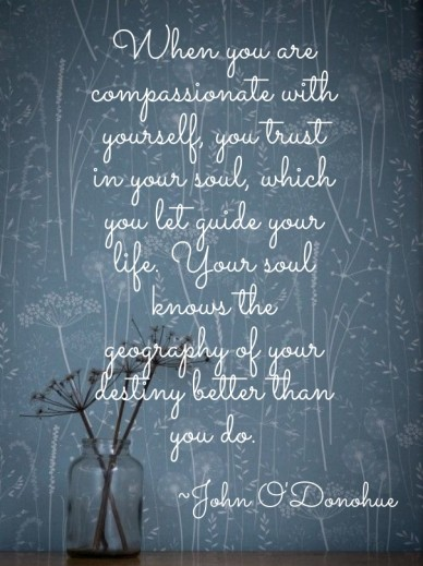 When you are compassionate with yourself, you trust in your soul, which you let guide your life. your soul knows the geography of your destiny better than you do. ~john o'dono