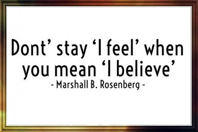 Dont' stay 'i feel' when you mean 'i believe' - marshall b. rosenberg -